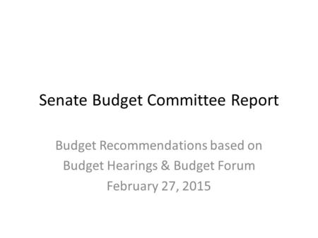 Senate Budget Committee Report Budget Recommendations based on Budget Hearings & Budget Forum February 27, 2015.