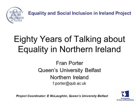 Project Coordinator: E McLaughlin, Queen's University Belfast Equality and Social Inclusion in Ireland Project Fran Porter Queen's University Belfast Northern.