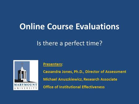 Online Course Evaluations Is there a perfect time? Presenters: Cassandra Jones, Ph.D., Director of Assessment Michael Anuszkiewicz, Research Associate.