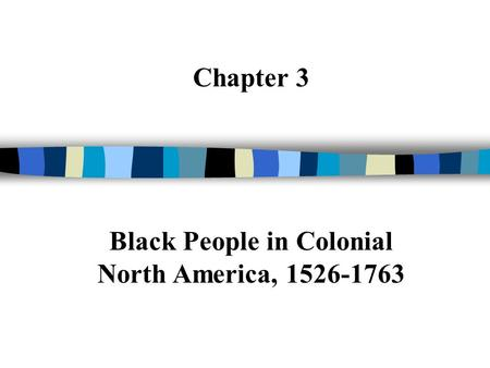 Chapter 3 Black People in Colonial North America, 1526-1763.