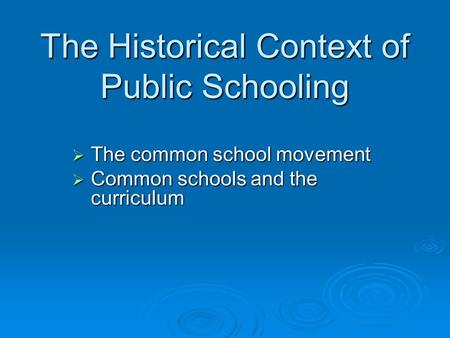 The Historical Context of Public Schooling  The common school movement  Common schools and the curriculum.