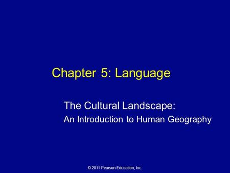 © 2011 Pearson Education, Inc. Chapter 5: Language The Cultural Landscape: An Introduction to Human Geography.