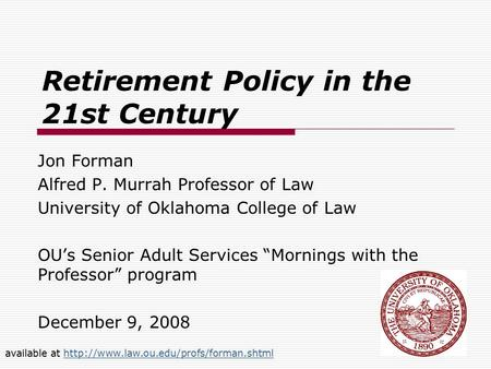 "Retirement Policy in the 21st Century Jon Forman Alfred P. Murrah Professor of Law University of Oklahoma College of Law OU's Senior Adult Services ""Mornings."