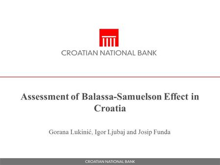 Assessment of Balassa-Samuelson Effect in Croatia Gorana Lukinić, Igor Ljubaj and Josip Funda.