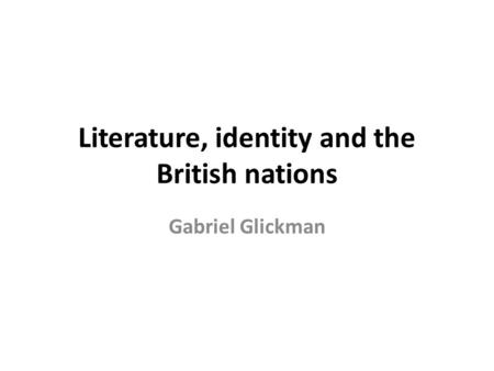 Literature, identity and the British nations Gabriel Glickman.