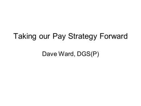 Taking our Pay Strategy Forward Dave Ward, DGS(P).