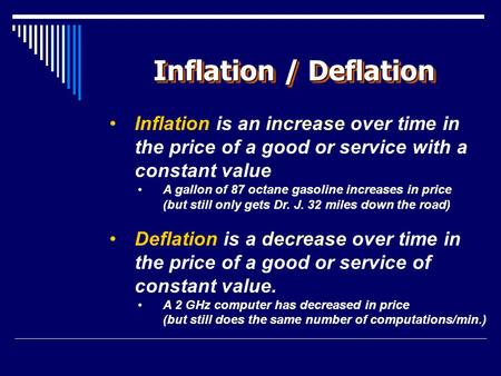 Inflation / Deflation Inflation is an increase over time in the price of a good or service with a constant value A gallon of 87 octane gasoline increases.