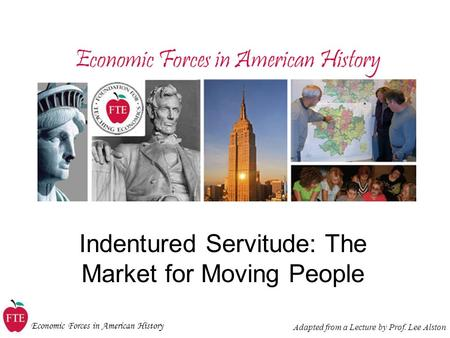 Economic Forces in American History Indentured Servitude: The Market for Moving People Adapted from a Lecture by Prof. Lee Alston.