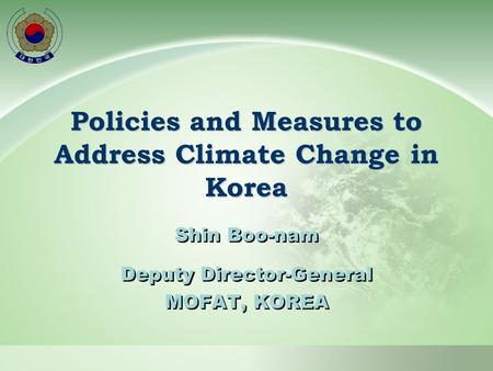 Policies and Measures to Address Climate Change in Korea Shin Boo-nam Deputy Director-General MOFAT, KOREA Shin Boo-nam Deputy Director-General MOFAT,