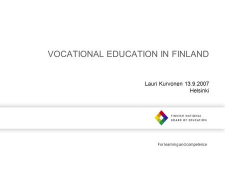 For learning and competence VOCATIONAL EDUCATION IN FINLAND Lauri Kurvonen 13.9.2007 Helsinki.