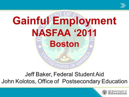 Gainful Employment NASFAA '2011 Boston Jeff Baker, Federal Student Aid John Kolotos, Office of Postsecondary Education.