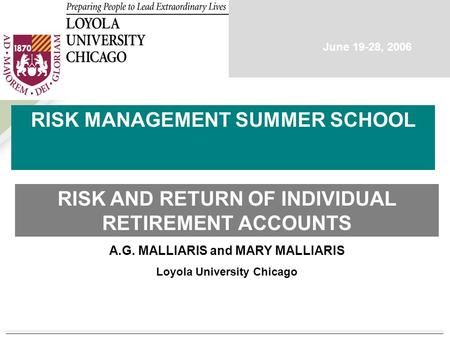 A.G. MALLIARIS and MARY MALLIARIS Loyola University Chicago RISK MANAGEMENT SUMMER SCHOOL RISK AND RETURN OF INDIVIDUAL RETIREMENT ACCOUNTS June 19-28,