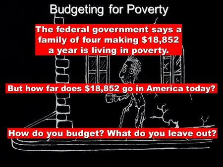 Budgeting for Poverty The federal government says a family of four making $18,852 a year is living in poverty. But how far does $18,852 go in America today?