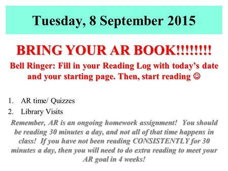 Tuesday, 8 September 2015 BRING YOUR AR BOOK!!!!!!!! Bell Ringer: Fill in your Reading Log with today's date and your starting page. Then, start reading.