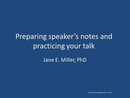 The Chicago Guide to Writing about Numbers, 2 nd edition. Preparing speaker's notes and practicing your talk Jane E. Miller, PhD.