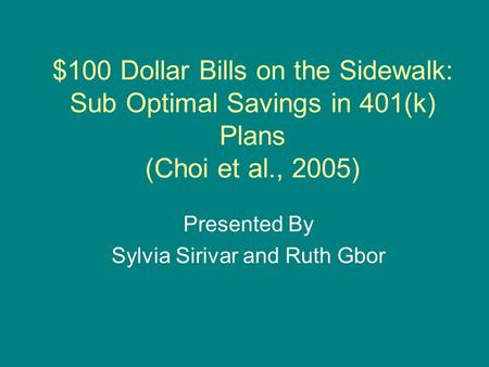 $100 Dollar Bills on the Sidewalk: Sub Optimal Savings in 401(k) Plans (Choi et al., 2005) Presented By Sylvia Sirivar and Ruth Gbor.