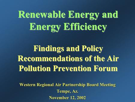 Renewable Energy and Energy Efficiency Findings and Policy Recommendations of the Air Pollution Prevention Forum Western Regional Air Partnership Board.