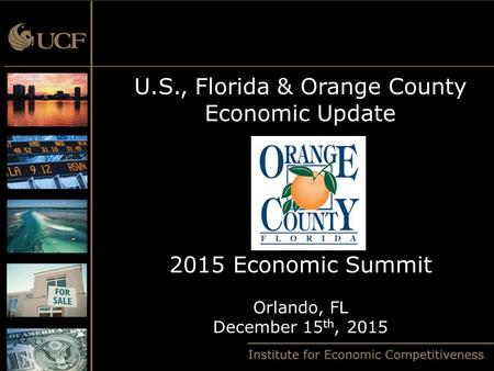 U.S., Florida & Orange County Economic Update 2015 Economic Summit Orlando, FL December 15 th, 2015.