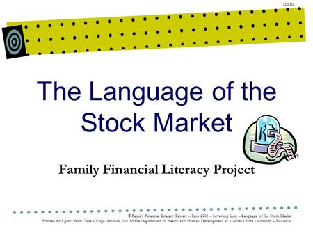 12.2.G1 © Family Financial Literacy Project – June 2003 – Investing Unit – Language of the Stock Market Funded by a grant from Take Charge America, Inc.