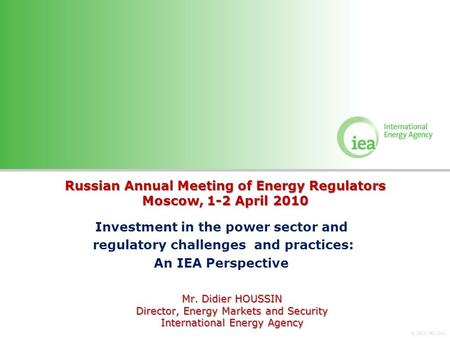 © OECD/IEA 2010 Russian Annual Meeting of Energy Regulators Moscow, 1-2 April 2010 Investment in the power sector and regulatory challenges and practices: