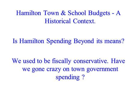 Hamilton Town & School Budgets - A Historical Context. Is Hamilton Spending Beyond its means? We used to be fiscally conservative. Have we gone crazy on.