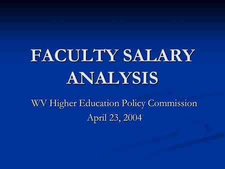 FACULTY SALARY ANALYSIS WV Higher Education Policy Commission April 23, 2004.