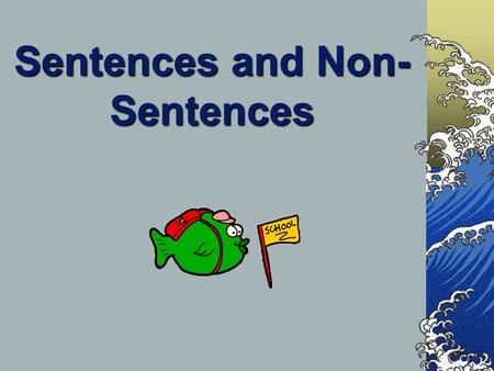 Sentences and Non- Sentences A sentence tells a complete idea. A fragment tells and incomplete idea. Read each of the following statements and decide.