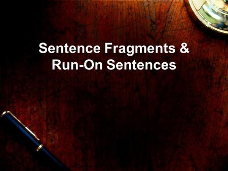Sentence Fragments & Run-On Sentences. Sentence Fragments A sentence fragment is an incomplete sentence. It is missing a subject, a predicate, or both.