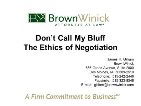 Don't Call My Bluff The Ethics of Negotiation James H. Gilliam BrownWinick 666 Grand Avenue, Suite 2000 Des Moines, IA 50309-2510 Telephone: 515-242-2446.