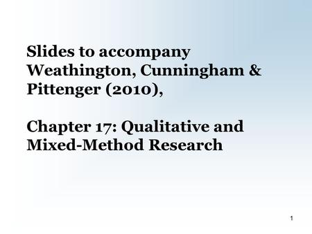 Slides to accompany Weathington, Cunningham & Pittenger (2010), Chapter 17: Qualitative and Mixed-Method Research 1.