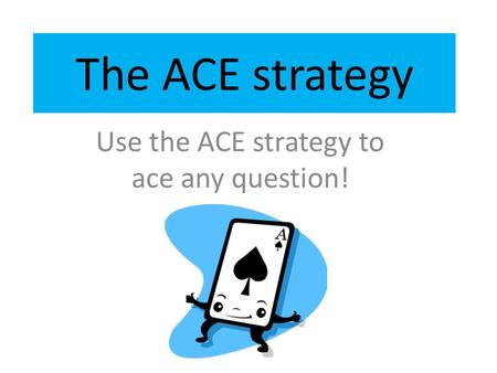 The ACE strategy Use the ACE strategy to ace any question!