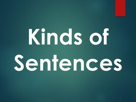 Kinds of Sentences. There are TWO different categories of sentence types. Within each category, there are FOUR different kinds of sentences. IMPORTANT!!!