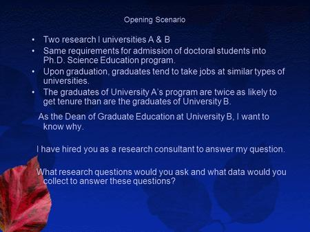 Opening Scenario Two research I universities A & B Same requirements for admission of doctoral students into Ph.D. Science Education program. Upon graduation,