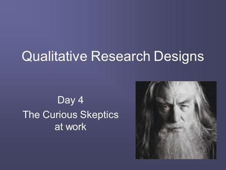 Qualitative Research Designs Day 4 The Curious Skeptics at work.