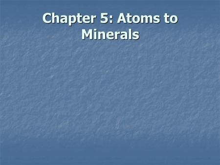 Chapter 5: Atoms to Minerals