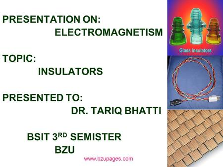 Www.bzupages.com PRESENTATION ON: ELECTROMAGNETISM TOPIC: INSULATORS PRESENTED TO: DR. TARIQ BHATTI BSIT 3 RD SEMISTER BZU.