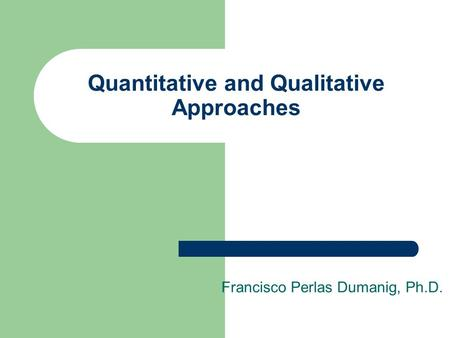 Francisco Perlas Dumanig, Ph.D. Quantitative and Qualitative Approaches.