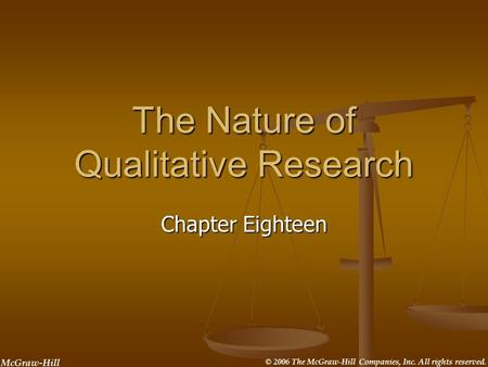 McGraw-Hill © 2006 The McGraw-Hill Companies, Inc. All rights reserved. The Nature of Qualitative Research Chapter Eighteen.