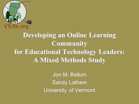 Developing an Online Learning Community for Educational Technology Leaders: A Mixed Methods Study Jon M. Bellum Sandy Lathem University of Vermont Jon.