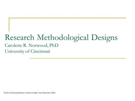 Research Methodological Designs Carolette R. Norwood, PhD University of Cincinnati Some of the presentation content is taken from Neumann 2003.