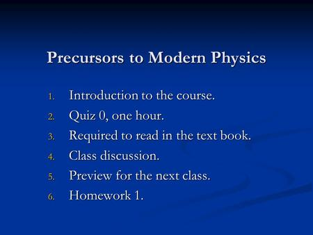 Precursors to Modern Physics 1. Introduction to the course. 2. Quiz 0, one hour. 3. Required to read in the text book. 4. Class discussion. 5. Preview.