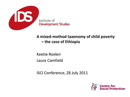 A mixed-method taxonomy of child poverty – the case of Ethiopia Keetie Roelen Laura Camfield ISCI Conference, 28 July 2011.