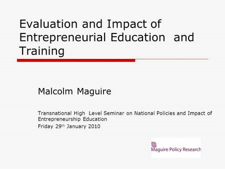 Evaluation and Impact of Entrepreneurial Education and Training Malcolm Maguire Transnational High Level Seminar on National Policies and Impact of Entrepreneurship.