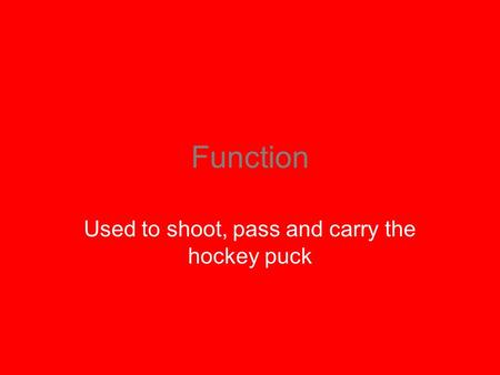 Function Used to shoot, pass and carry the hockey puck.