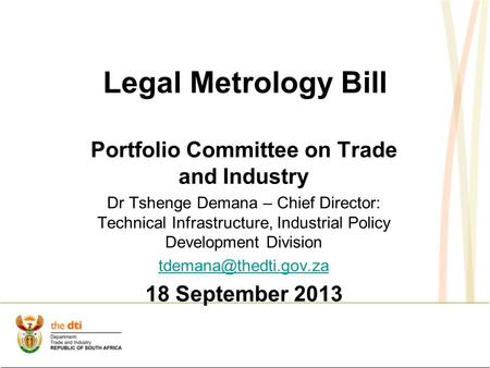 Legal Metrology Bill Portfolio Committee on Trade and Industry Dr Tshenge Demana – Chief Director: Technical Infrastructure, Industrial Policy Development.