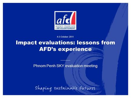 Impact evaluations: lessons from AFD's experience Phnom Penh SKY evaluation meeting 4-5 October 2011.