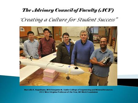 "The Advisory Council of Faculty (ACF) "" Creating a Culture for Student Success"" Marcello R. Napolitano, WVU Benjamin M. Statler College of Engineering."
