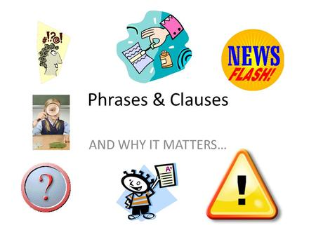 Phrases & Clauses AND WHY IT MATTERS…. Phrases and Clauses How are they alike? They are both a group of words.