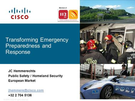 © 2006 Cisco All rights reserved.1 Transforming Emergency Preparedness and Response JC Hemmerechts Public Safety / Homeland Security European Market