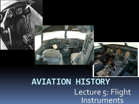 AVIATION HISTORY Lecture 5: Flight Instruments Earlier Flight Instruments.